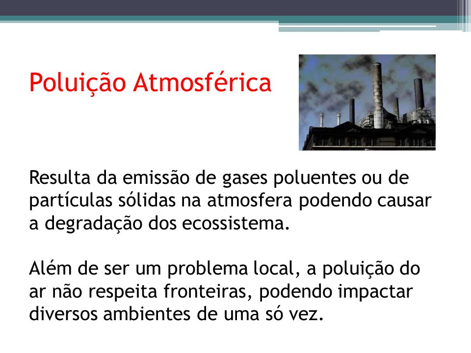 Poluição Atmosférica Resulta da emissão de gases poluentes ou de partículas sólidas na atmosfera podendo causar a degradação dos ecossistema.