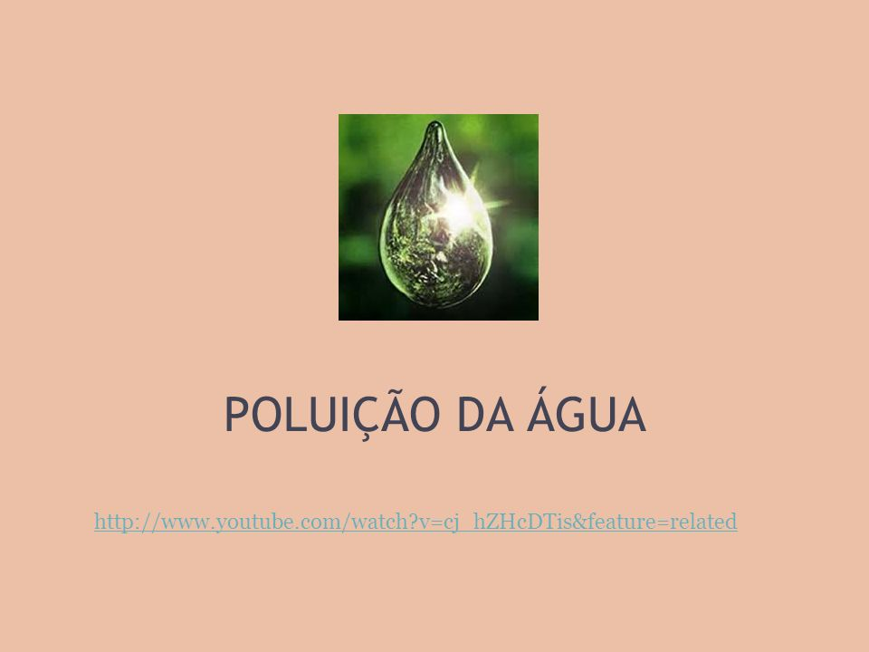 POLUIÇÃO DA ÁGUA http://www.youtube.com/watch v=cj_hZHcDTis&feature=related