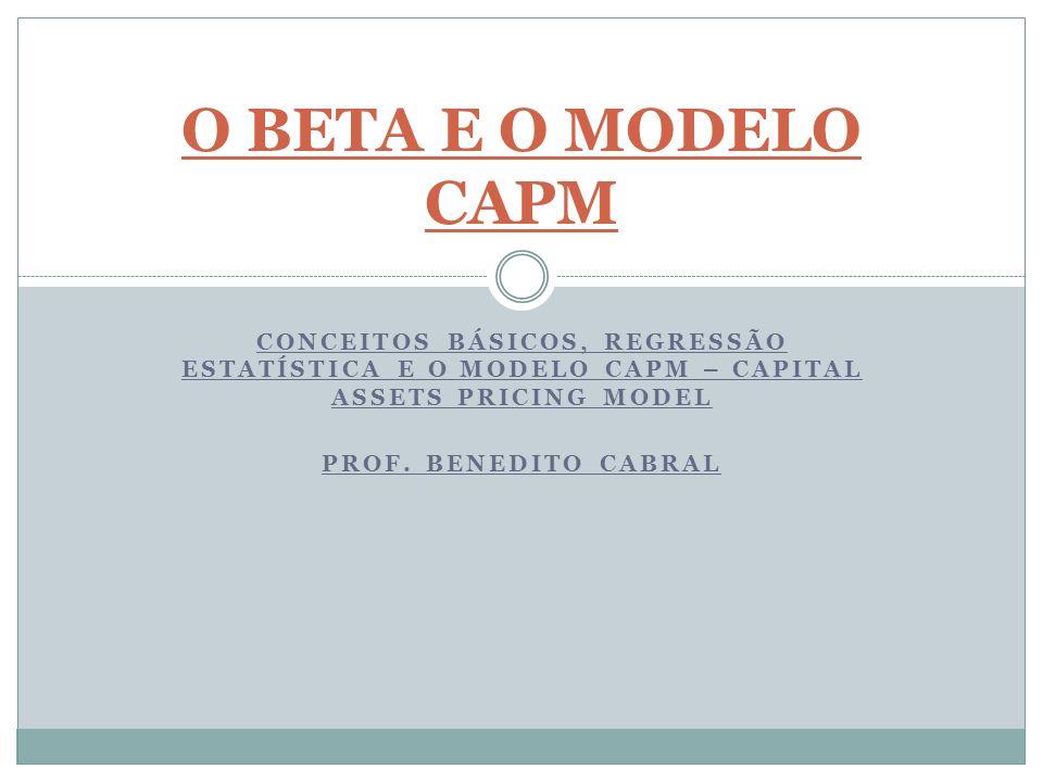 O BETA E O MODELO CAPMCONCEITOS BÁSICOS, REGRESSÃO ESTATÍSTICA E O MODELO CAPM – CAPITAL ASSETS PRICING MODEL.