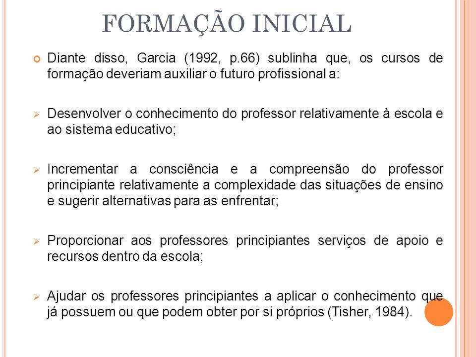 FORMAÇÃO INICIAL Diante disso, Garcia (1992, p.66) sublinha que, os cursos de formação deveriam auxiliar o futuro profissional a: