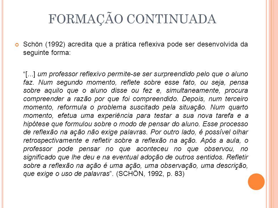 FORMAÇÃO CONTINUADA Schön (1992) acredita que a prática reflexiva pode ser desenvolvida da seguinte forma: