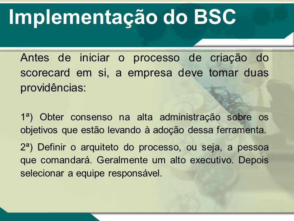 Implementação do BSC Antes de iniciar o processo de criação do scorecard em si, a empresa deve tomar duas providências: