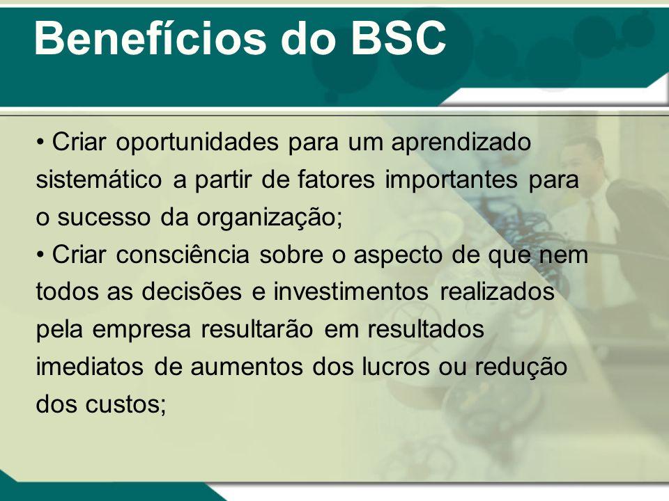 Benefícios do BSC Criar oportunidades para um aprendizado sistemático a partir de fatores importantes para o sucesso da organização;