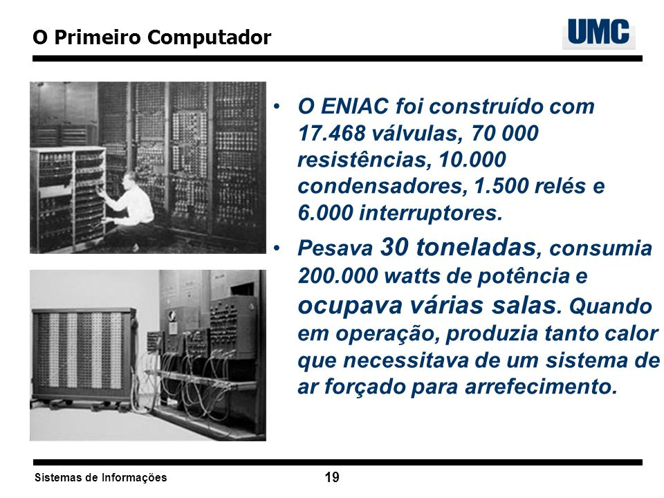O Primeiro Computador O ENIAC foi construído com 17.468 válvulas, 70 000 resistências, 10.000 condensadores, 1.500 relés e 6.000 interruptores.