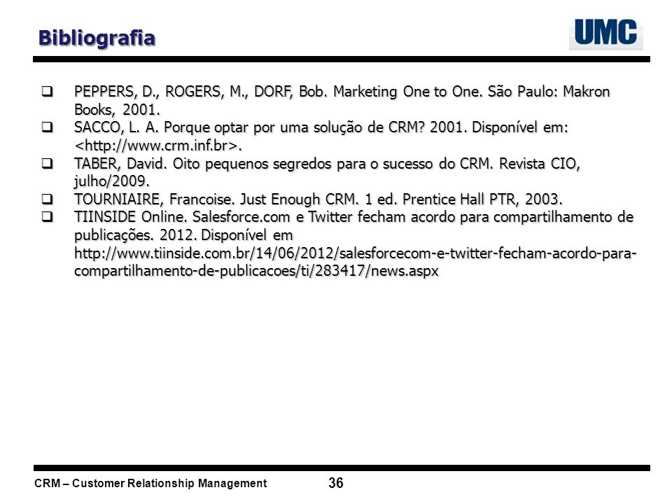 Bibliografia PEPPERS, D., ROGERS, M., DORF, Bob. Marketing One to One. São Paulo: Makron Books, 2001.
