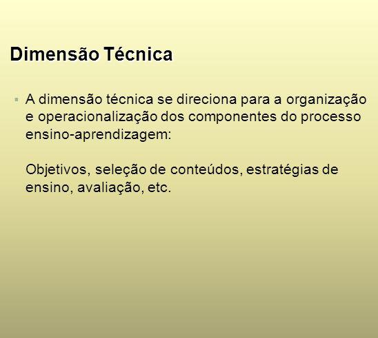 Dimensão TécnicaA dimensão técnica se direciona para a organização e operacionalização dos componentes do processo ensino-aprendizagem: