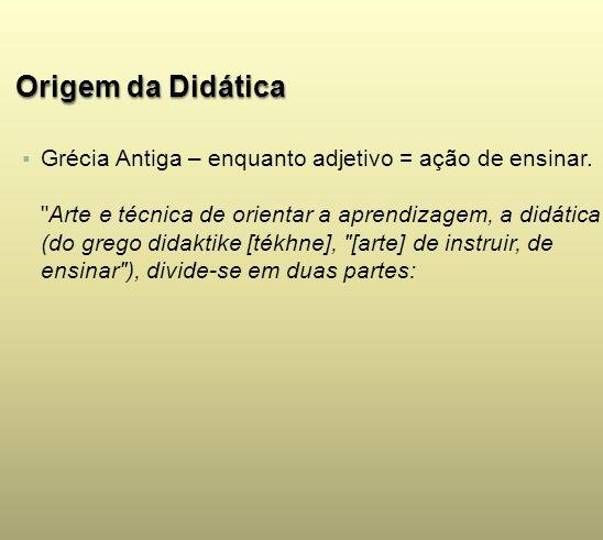 Origem da DidáticaGrécia Antiga – enquanto adjetivo = ação de ensinar.