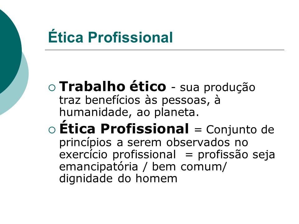 Ética Profissional Trabalho ético - sua produção traz benefícios às pessoas, à humanidade, ao planeta.