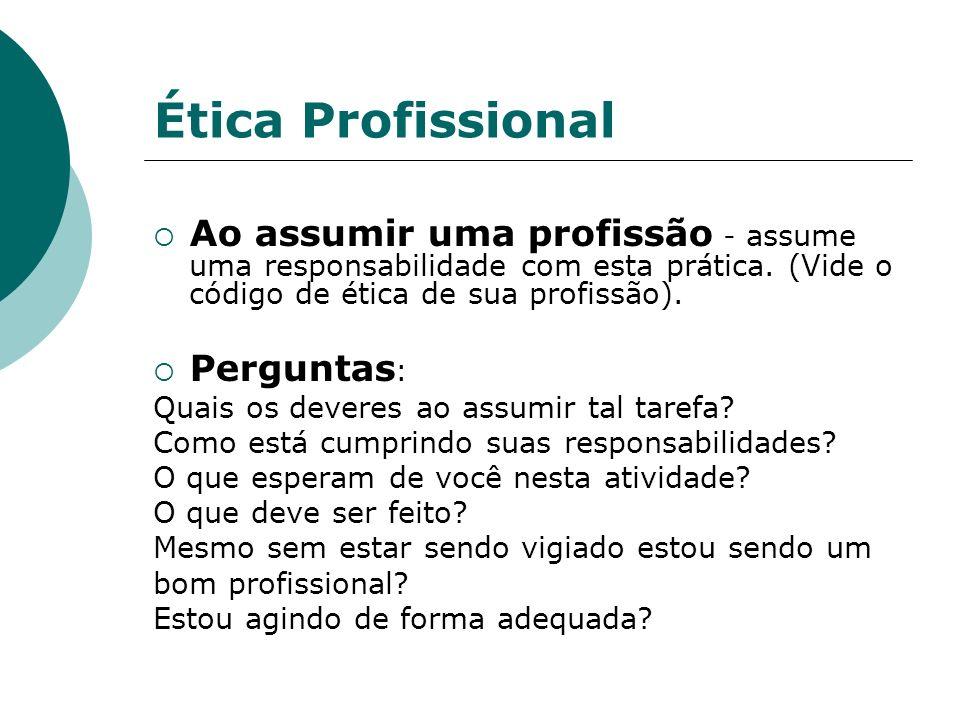 Ética Profissional Ao assumir uma profissão - assume uma responsabilidade com esta prática. (Vide o código de ética de sua profissão).