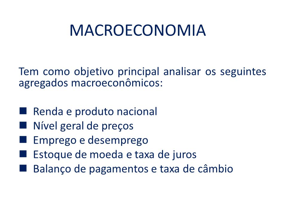 MACROECONOMIA Tem como objetivo principal analisar os seguintes agregados macroeconômicos: Renda e produto nacional.