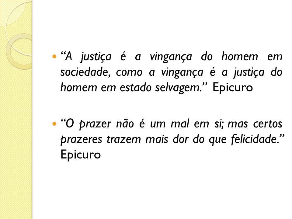 A justiça é a vingança do homem em sociedade, como a vingança é a justiça do homem em estado selvagem. Epicuro