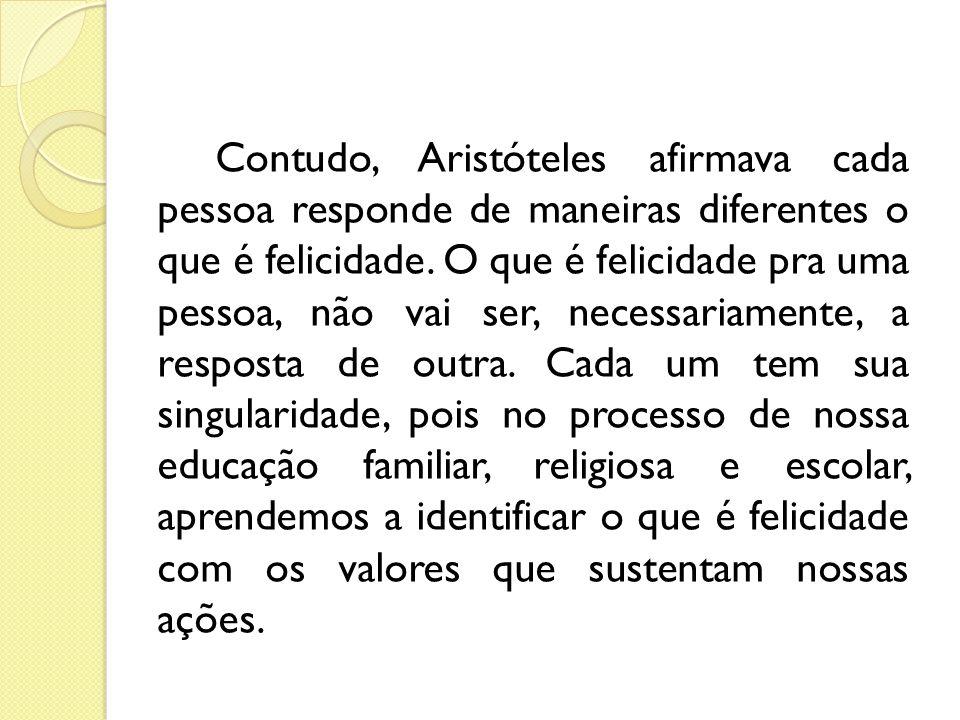 Contudo, Aristóteles afirmava cada pessoa responde de maneiras diferentes o que é felicidade.