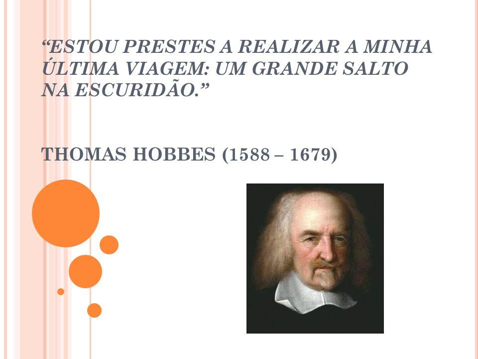 ESTOU PRESTES A REALIZAR A MINHA ÚLTIMA VIAGEM: UM GRANDE SALTO NA ESCURIDÃO. THOMAS HOBBES (1588 – 1679)