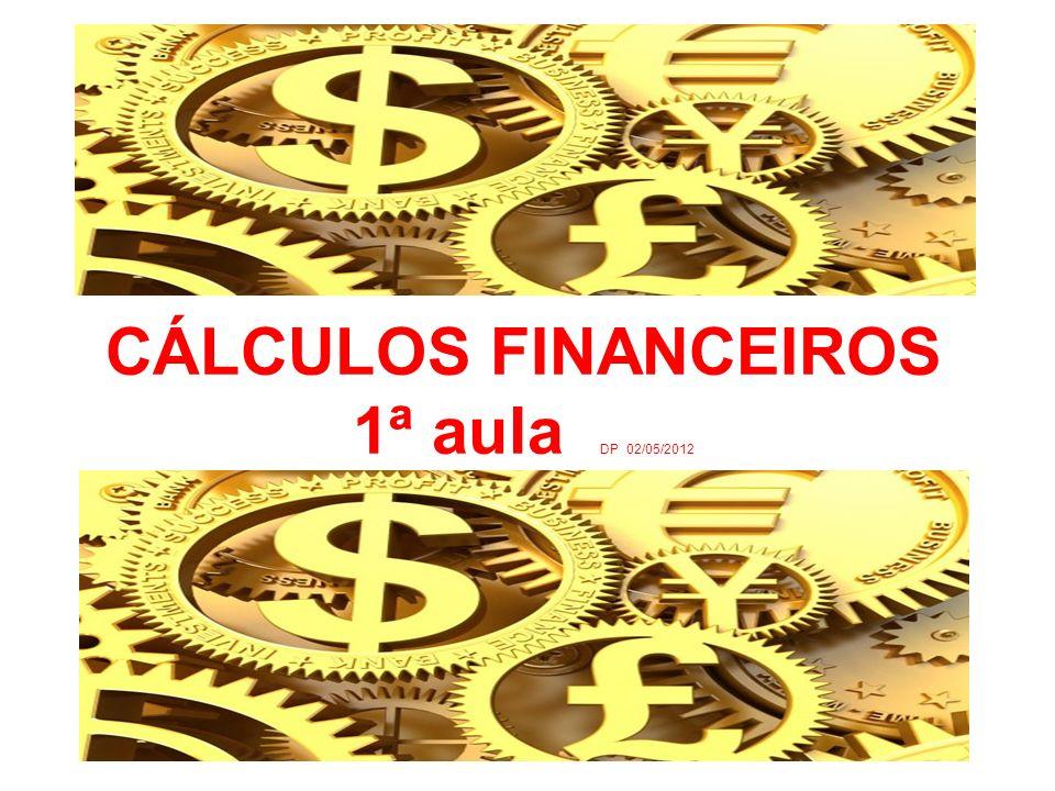 CÁLCULOS FINANCEIROS 1ª aula DP 02/05/2012