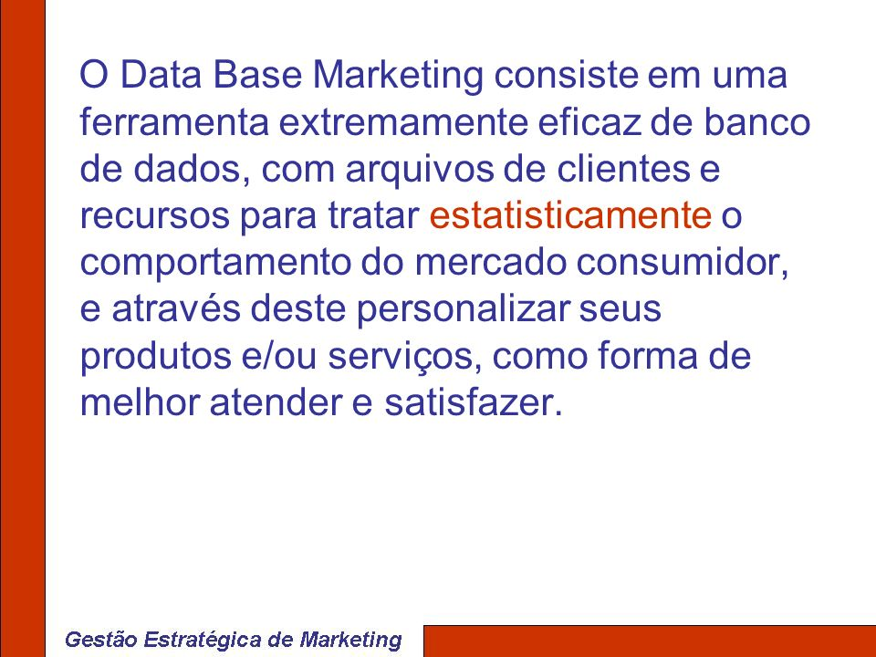 O Data Base Marketing consiste em uma ferramenta extremamente eficaz de banco de dados, com arquivos de clientes e recursos para tratar estatisticamente o comportamento do mercado consumidor, e através deste personalizar seus produtos e/ou serviços, como forma de melhor atender e satisfazer.