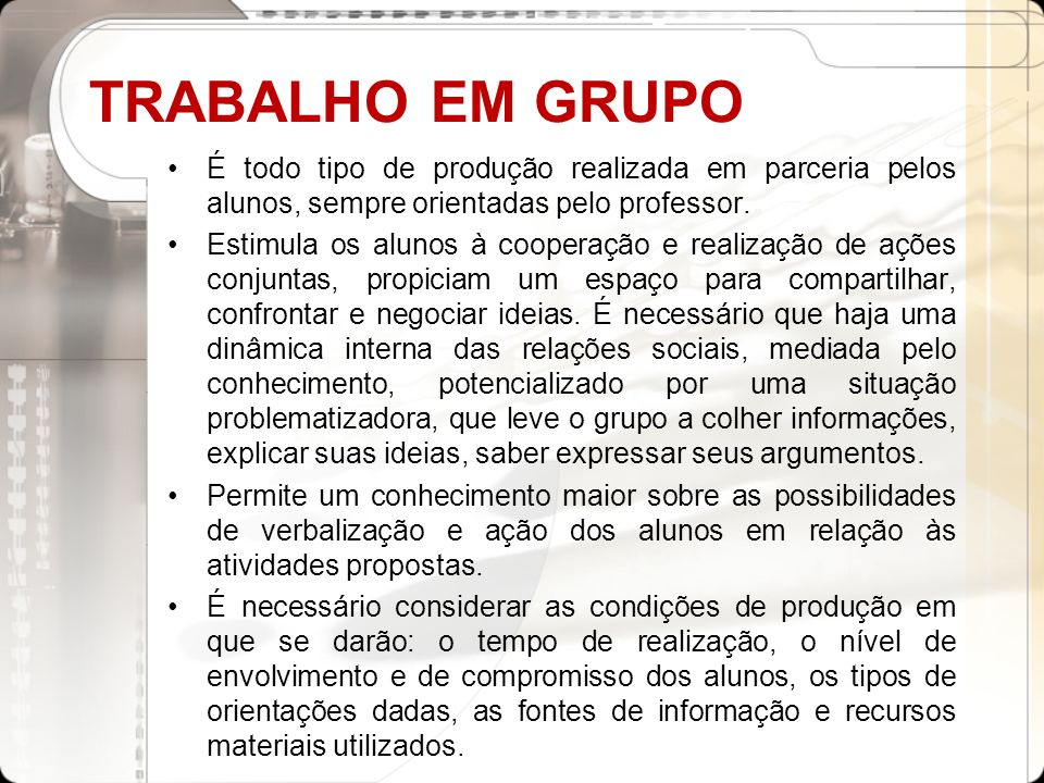 TRABALHO EM GRUPO É todo tipo de produção realizada em parceria pelos alunos, sempre orientadas pelo professor.