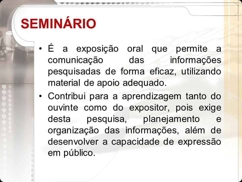 SEMINÁRIO É a exposição oral que permite a comunicação das informações pesquisadas de forma eficaz, utilizando material de apoio adequado.