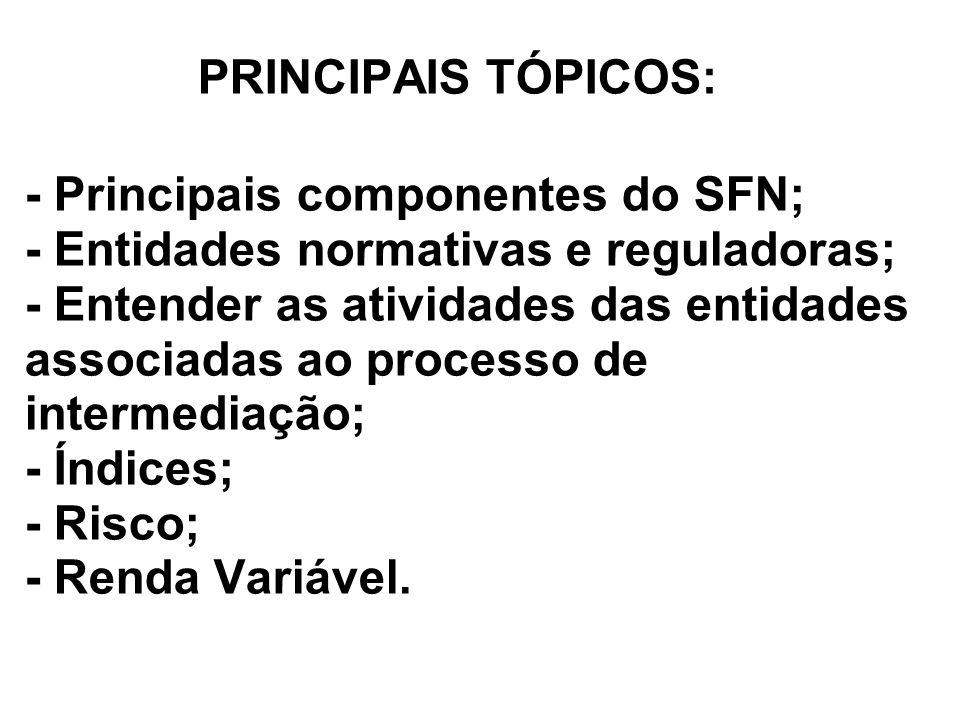 PRINCIPAIS TÓPICOS: - Principais componentes do SFN; - Entidades normativas e reguladoras; - Entender as atividades das entidades associadas ao processo de intermediação; - Índices; - Risco; - Renda Variável.
