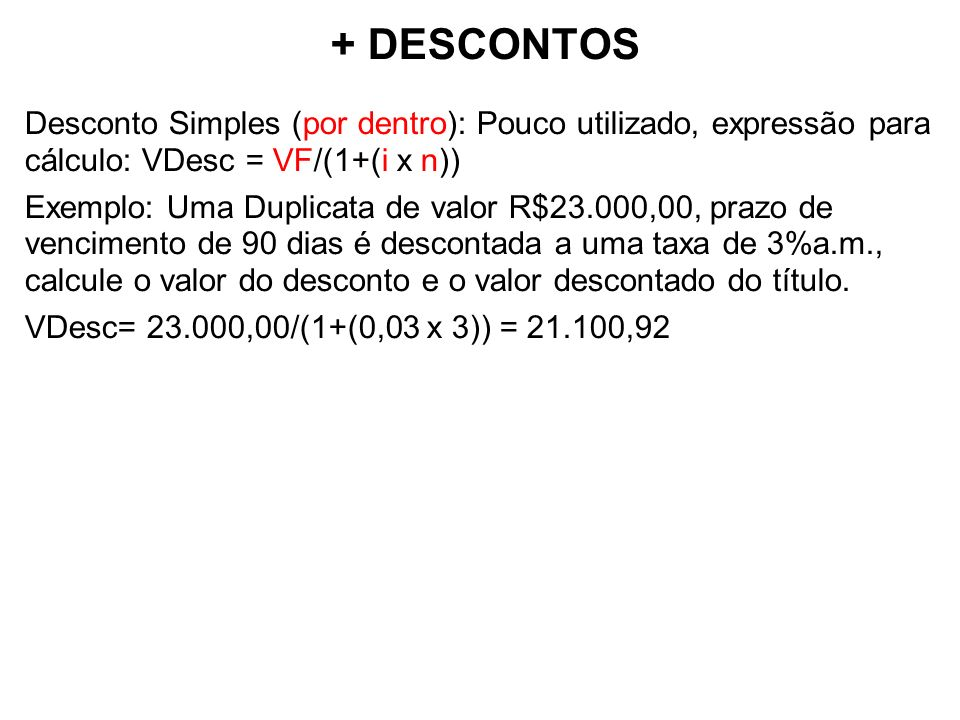+ DESCONTOS Desconto Simples (por dentro): Pouco utilizado, expressão para cálculo: VDesc = VF/(1+(i x n))