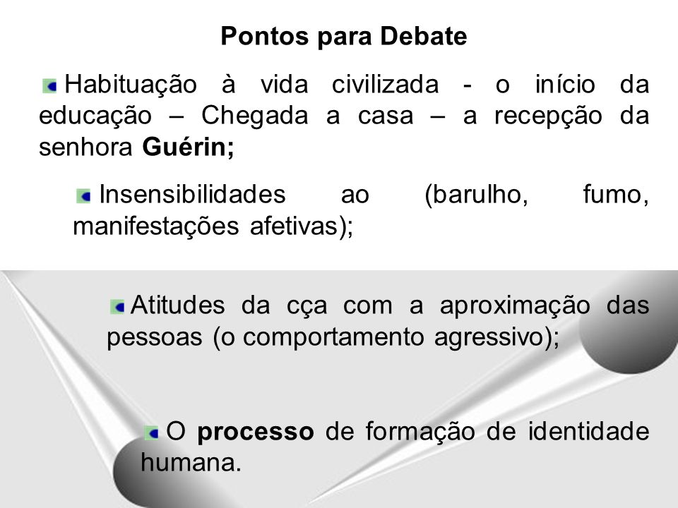 Pontos para Debate Habituação à vida civilizada - o início da educação – Chegada a casa – a recepção da senhora Guérin;