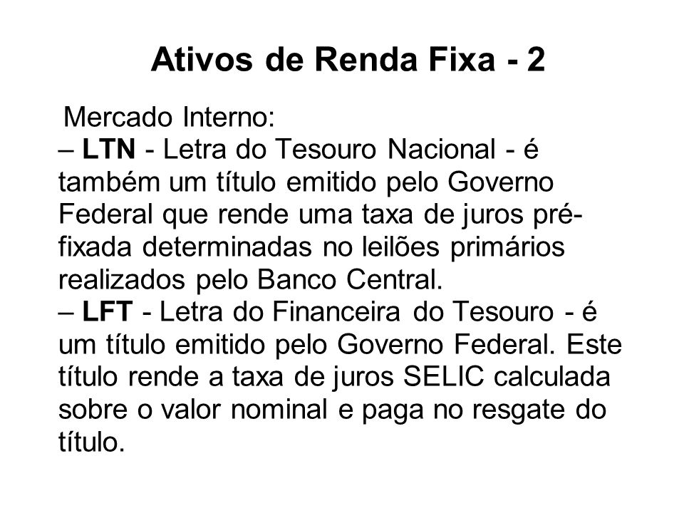 Ativos de Renda Fixa - 2 Mercado Interno: – LTN - Letra do Tesouro Nacional - é também um título emitido pelo Governo Federal que rende uma taxa de juros pré-fixada determinadas no leilões primários realizados pelo Banco Central.