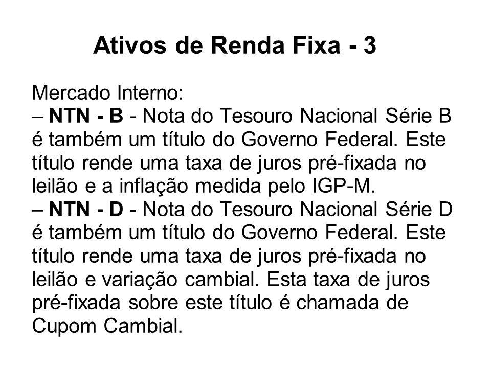 Ativos de Renda Fixa - 3 Mercado Interno: – NTN - B - Nota do Tesouro Nacional Série B é também um título do Governo Federal.