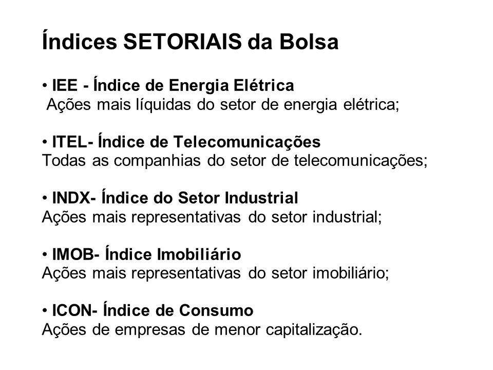 Índices SETORIAIS da Bolsa • IEE - Índice de Energia Elétrica Ações mais líquidas do setor de energia elétrica; • ITEL- Índice de Telecomunicações Todas as companhias do setor de telecomunicações; • INDX- Índice do Setor Industrial Ações mais representativas do setor industrial; • IMOB- Índice Imobiliário Ações mais representativas do setor imobiliário; • ICON- Índice de Consumo Ações de empresas de menor capitalização.