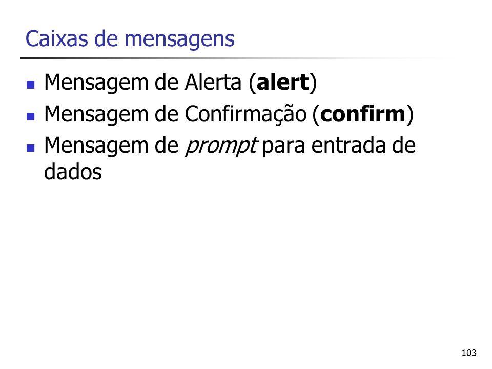 Caixas de mensagens Mensagem de Alerta (alert) Mensagem de Confirmação (confirm) Mensagem de prompt para entrada de dados.