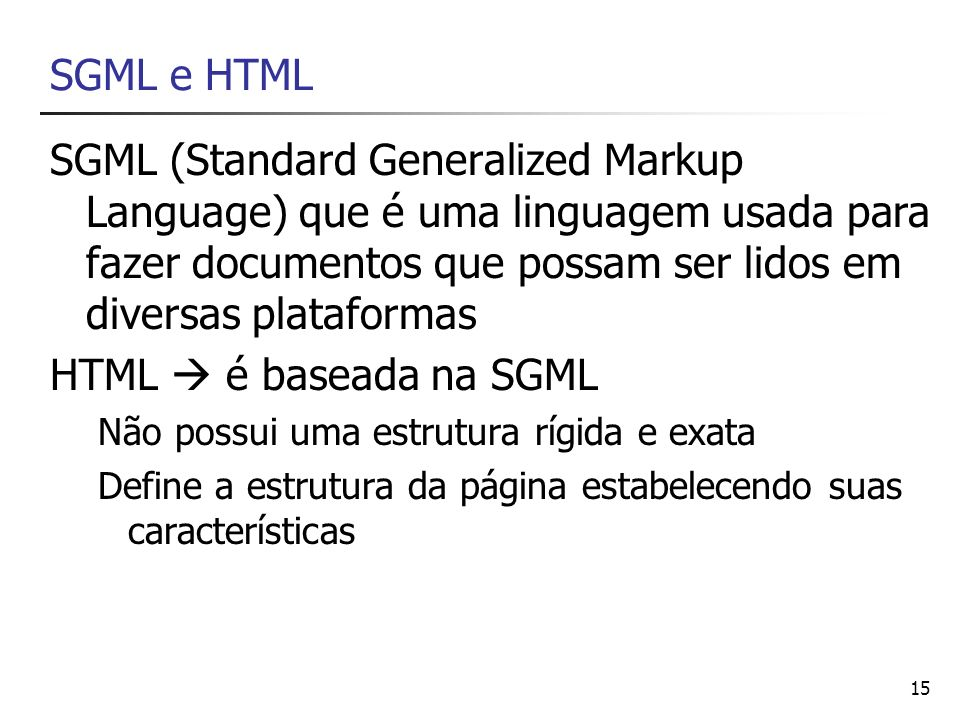 SGML e HTML SGML (Standard Generalized Markup Language) que é uma linguagem usada para fazer documentos que possam ser lidos em diversas plataformas.