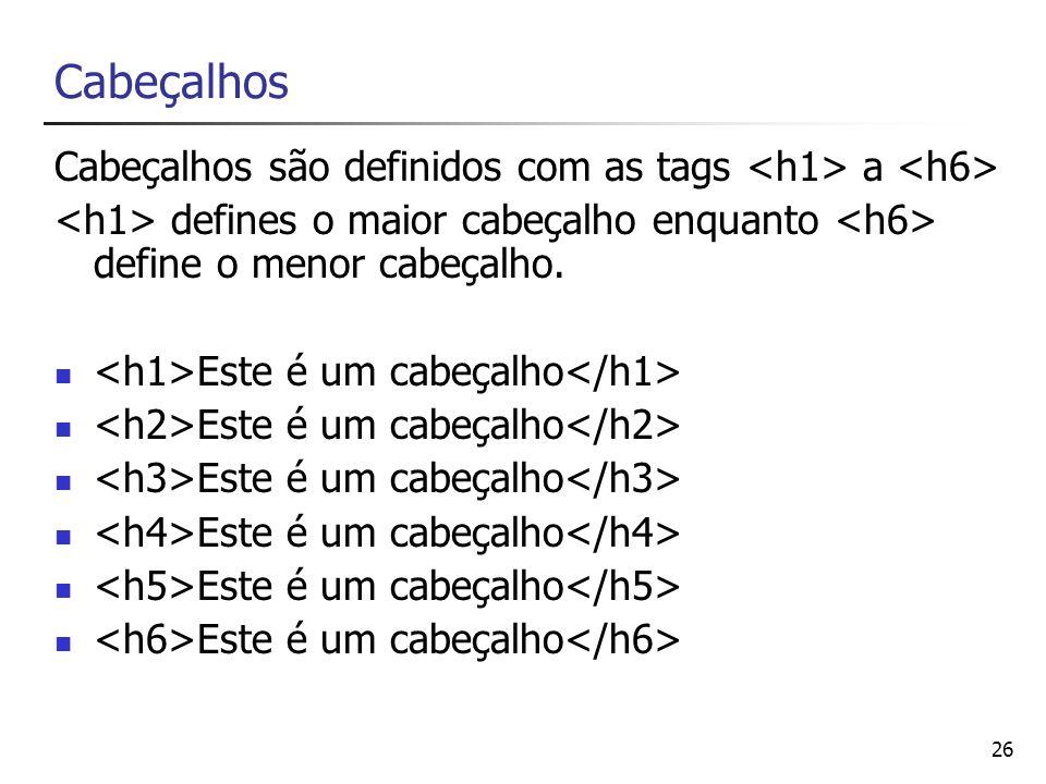 Cabeçalhos Cabeçalhos são definidos com as tags <h1> a <h6> <h1> defines o maior cabeçalho enquanto <h6> define o menor cabeçalho.