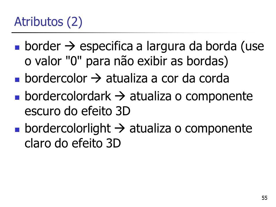 Atributos (2) border  especifica a largura da borda (use o valor 0 para não exibir as bordas) bordercolor  atualiza a cor da corda.