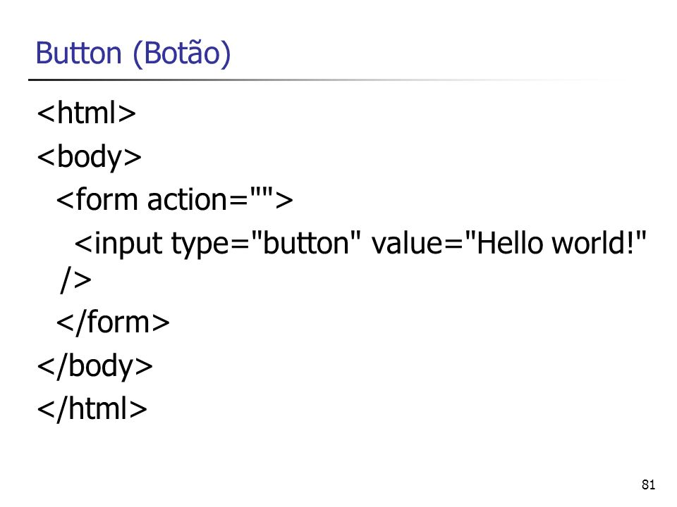 Button (Botão) <html> <body> <form action= > <input type= button value= Hello world! /> </form>