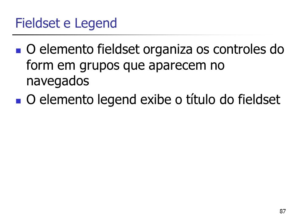 Fieldset e Legend O elemento fieldset organiza os controles do form em grupos que aparecem no navegados.