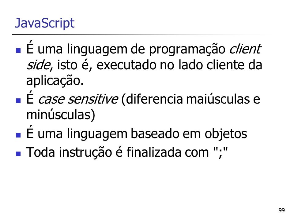 JavaScript É uma linguagem de programação client side, isto é, executado no lado cliente da aplicação.