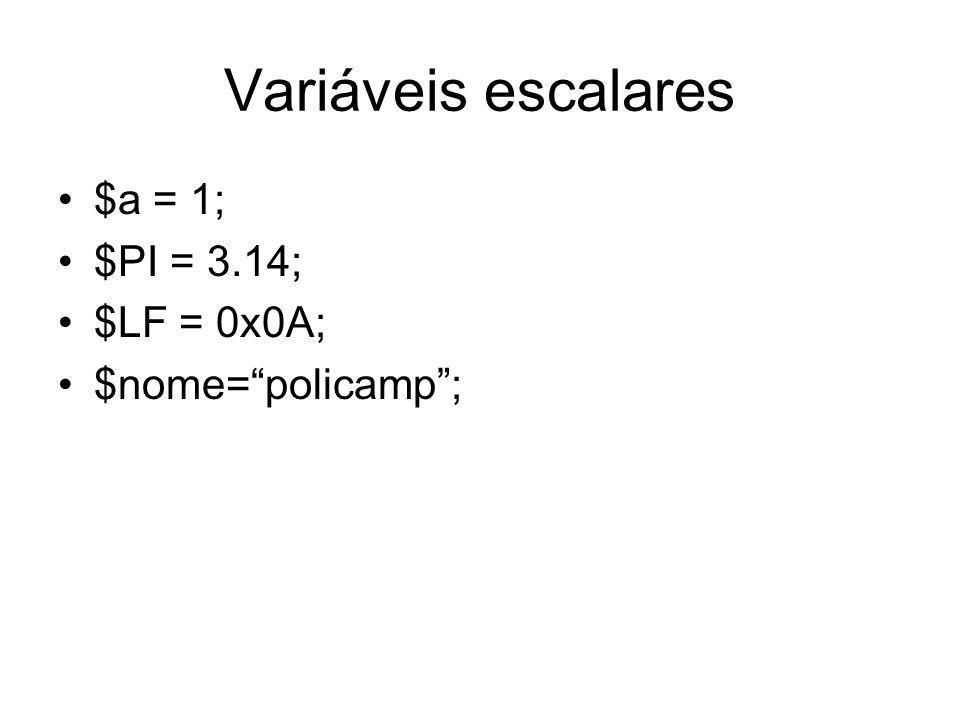 Variáveis escalares $a = 1; $PI = 3.14; $LF = 0x0A; $nome= policamp ;