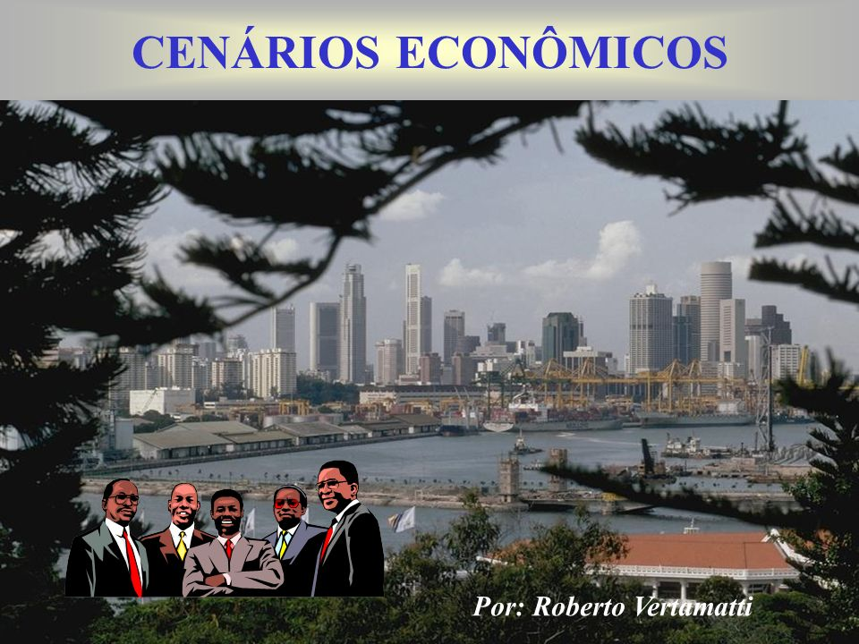 CENÁRIOS ECONÔMICOS Por: Roberto Vertamatti