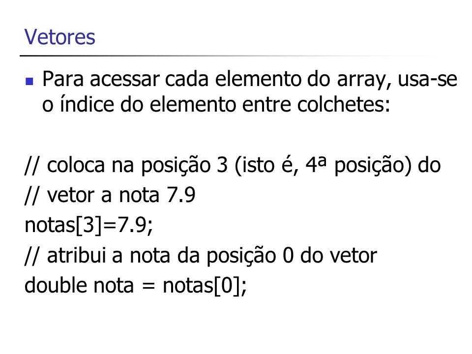 VetoresPara acessar cada elemento do array, usa-se o índice do elemento entre colchetes: // coloca na posição 3 (isto é, 4ª posição) do.