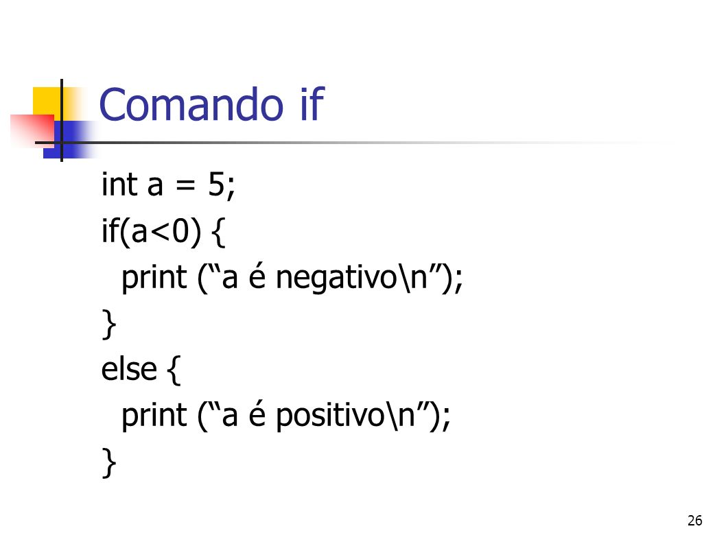 Comando if int a = 5; if(a<0) { print ( a é negativo\n ); } else {