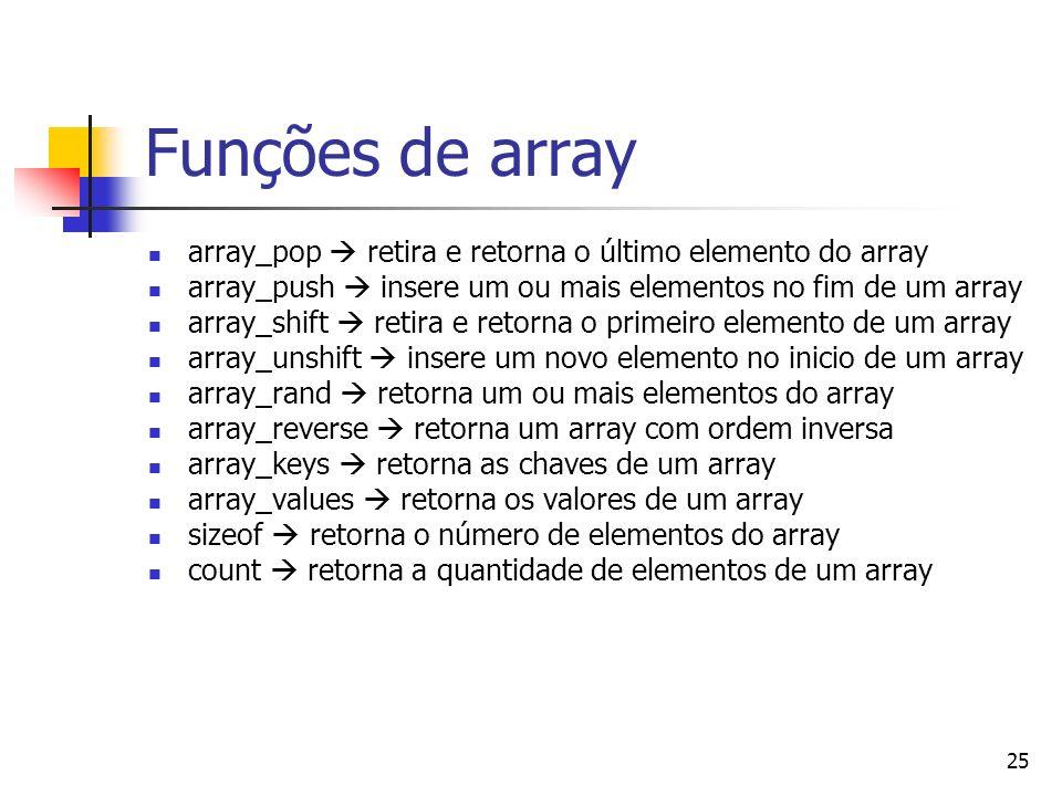 Funções de array array_pop  retira e retorna o último elemento do array. array_push  insere um ou mais elementos no fim de um array.