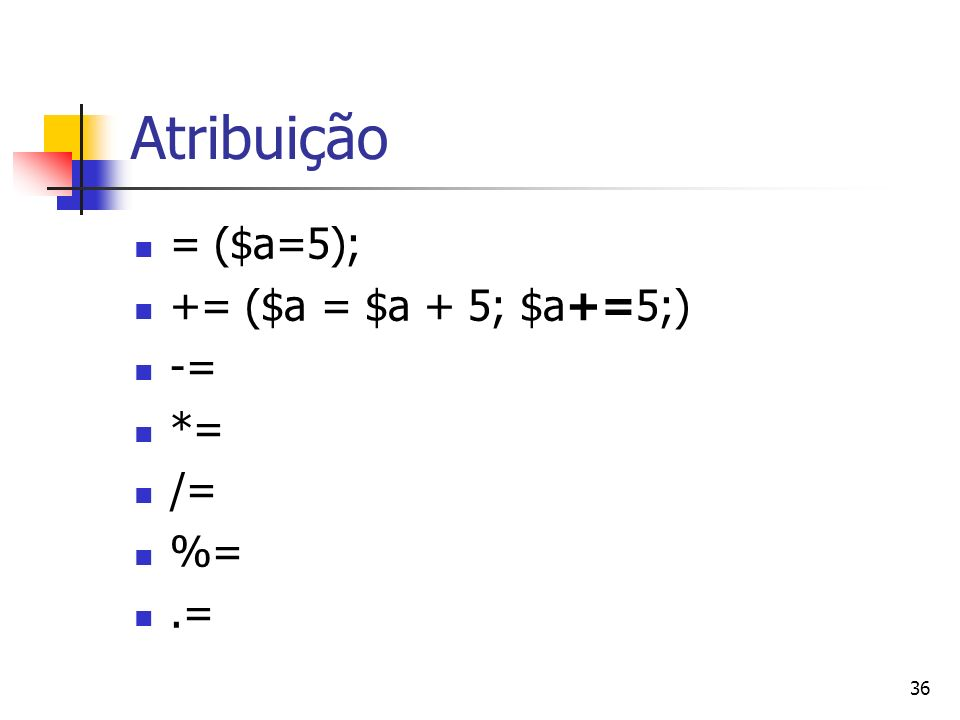 Atribuição = ($a=5); += ($a = $a + 5; $a+=5;) -= *= /= %= .=