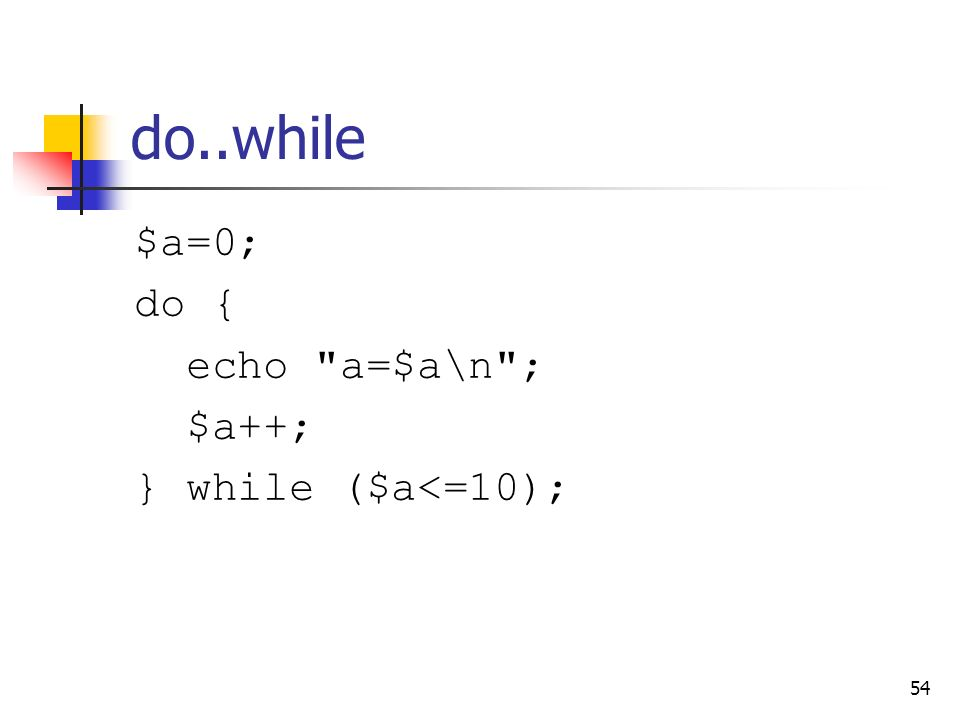 do..while $a=0; do { echo a=$a\n ; $a++; } while ($a<=10);