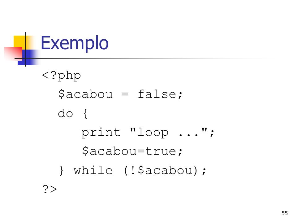 Exemplo < php $acabou = false; do { print loop ... ; $acabou=true;
