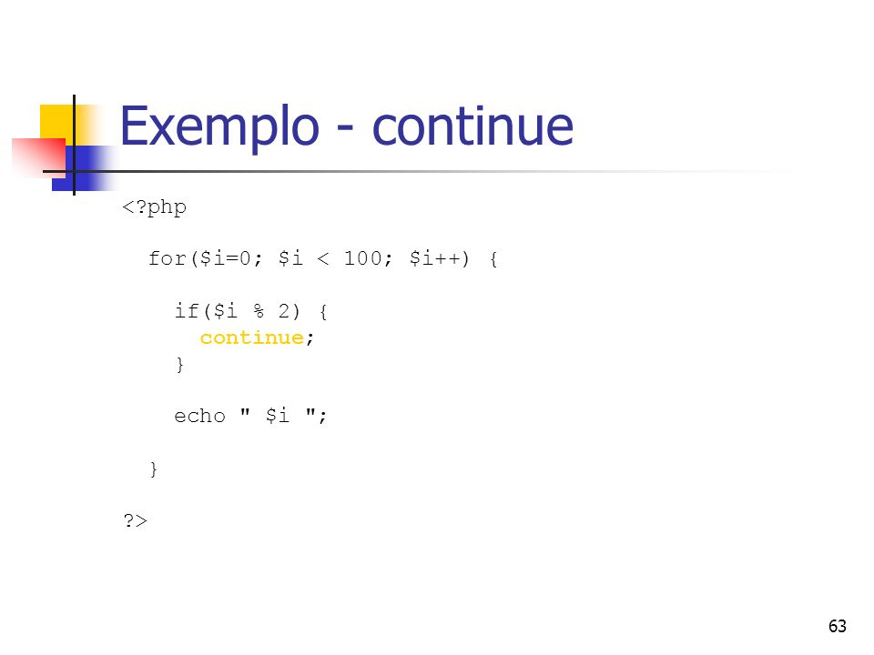 Exemplo - continue < php for($i=0; $i < 100; $i++) {