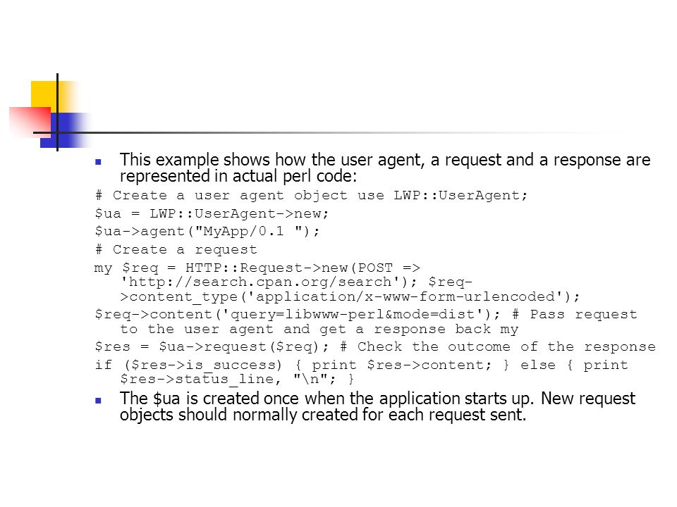 This example shows how the user agent, a request and a response are represented in actual perl code: