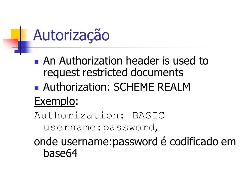 Autorização An Authorization header is used to request restricted documents. Authorization: SCHEME REALM.