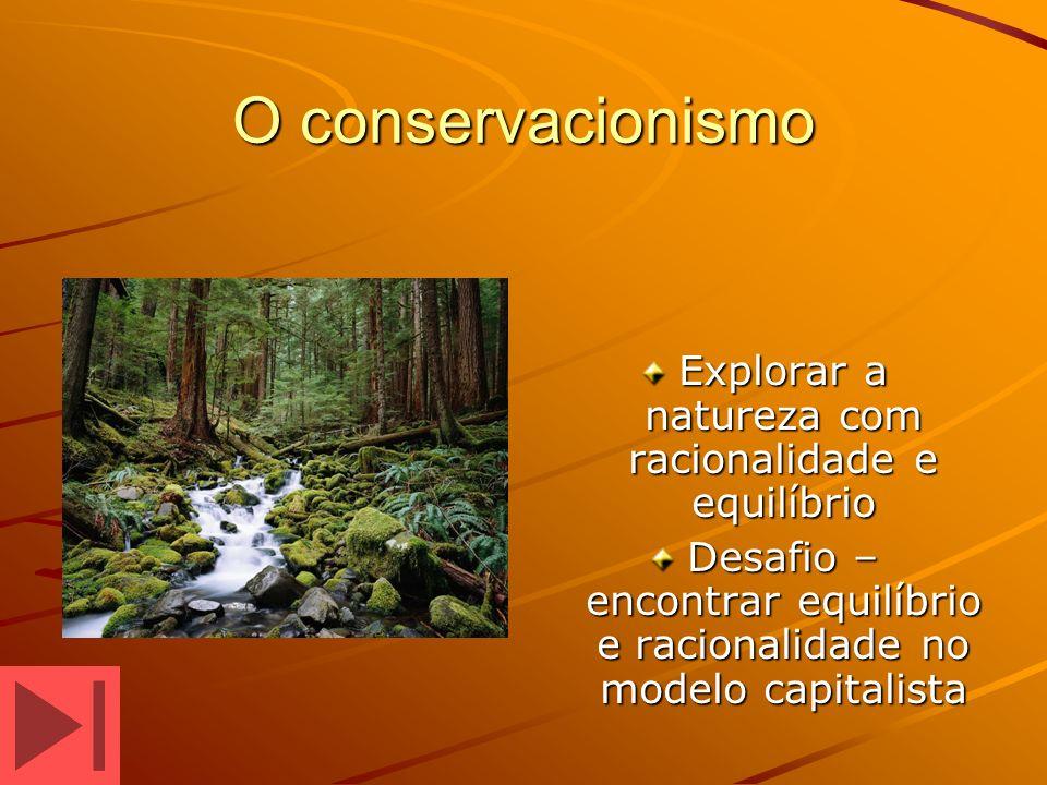 O conservacionismo Explorar a natureza com racionalidade e equilíbrio