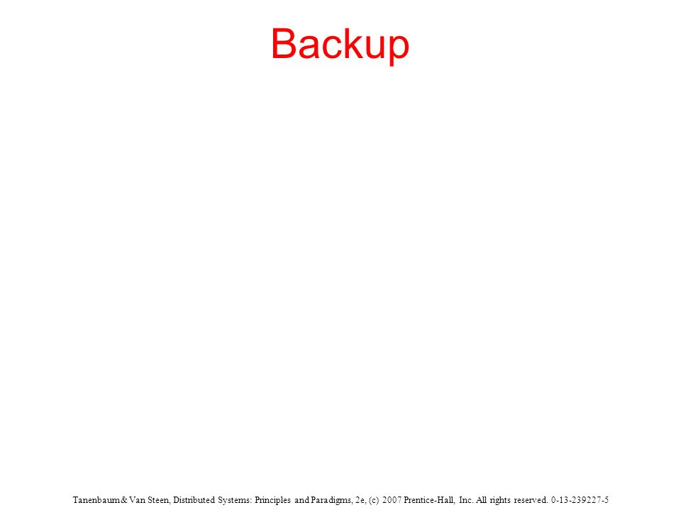 Backup Tanenbaum & Van Steen, Distributed Systems: Principles and Paradigms, 2e, (c) 2007 Prentice-Hall, Inc.
