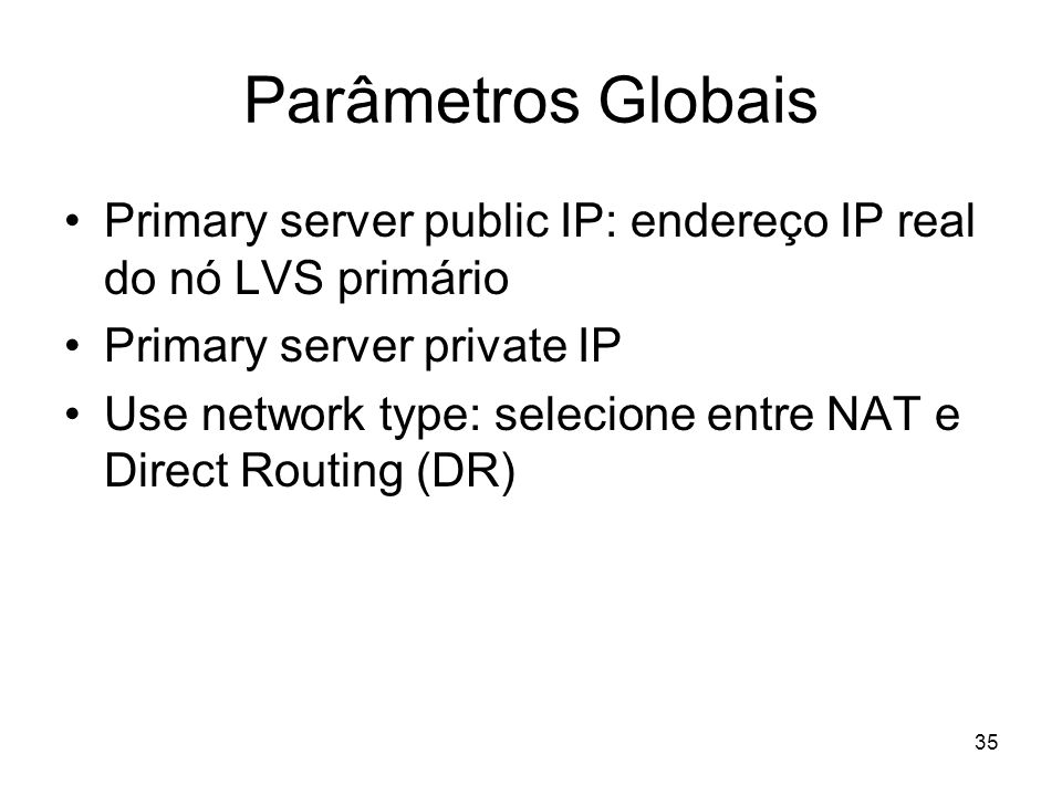 Parâmetros Globais Primary server public IP: endereço IP real do nó LVS primário. Primary server private IP.