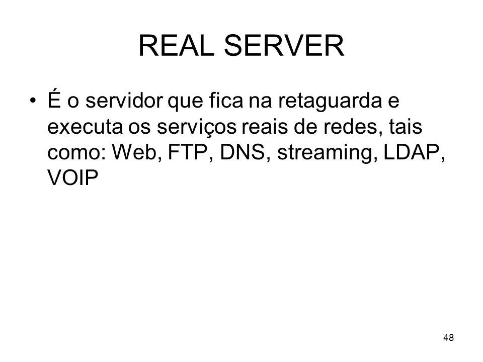 REAL SERVER É o servidor que fica na retaguarda e executa os serviços reais de redes, tais como: Web, FTP, DNS, streaming, LDAP, VOIP.