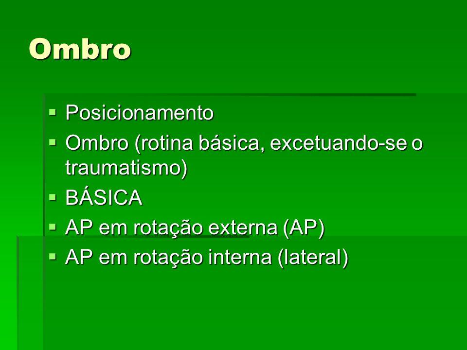 Ombro Posicionamento. Ombro (rotina básica, excetuando-se o traumatismo) BÁSICA. AP em rotação externa (AP)